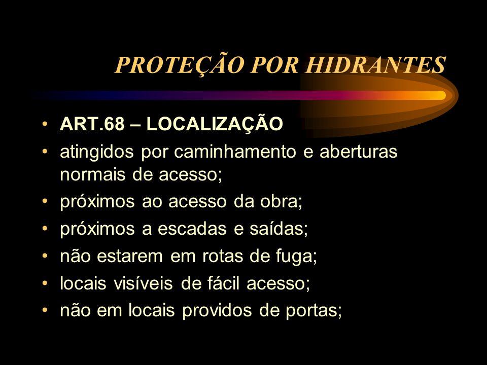 PROTEÇÃO POR HIDRANTES ART.68 – LOCALIZAÇÃO atingidos por caminhamento e aberturas normais de acesso; próximos ao acesso da obra; próximos a escadas e