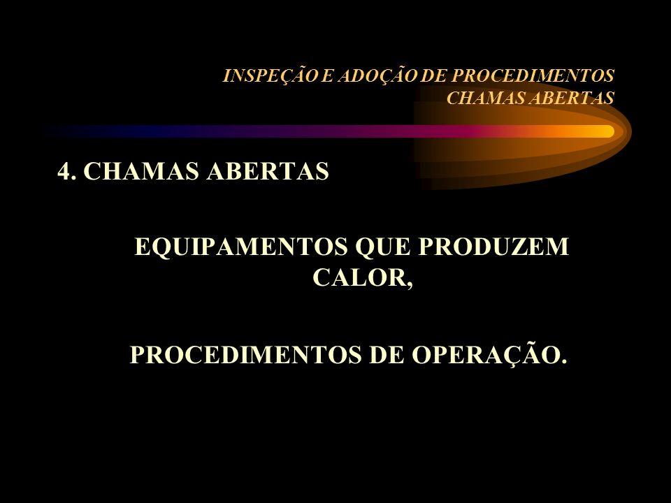 INSPEÇÃO E ADOÇÃO DE PROCEDIMENTOS CHAMAS ABERTAS 4. CHAMAS ABERTAS EQUIPAMENTOS QUE PRODUZEM CALOR, PROCEDIMENTOS DE OPERAÇÃO.