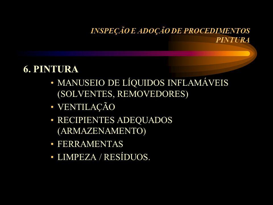 INSPEÇÃO E ADOÇÃO DE PROCEDIMENTOS PINTURA 6. PINTURA MANUSEIO DE LÍQUIDOS INFLAMÁVEIS (SOLVENTES, REMOVEDORES) VENTILAÇÃO RECIPIENTES ADEQUADOS (ARMA
