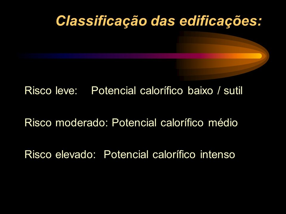 Classificação das edificações: Risco leve: Potencial calorífico baixo / sutil Risco moderado: Potencial calorífico médio Risco elevado: Potencial calo