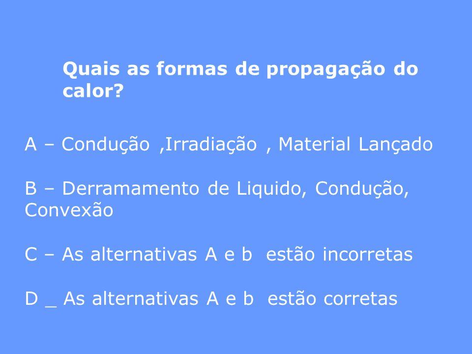 Quais as formas de propagação do calor? A – Condução,Irradiação, Material Lançado B – Derramamento de Liquido, Condução, Convexão C – As alternativas