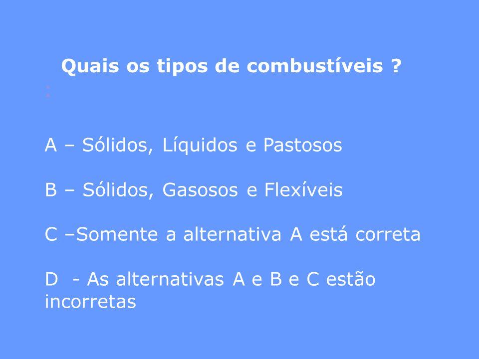 Quais os tipos de combustíveis ? : A – Sólidos, Líquidos e Pastosos B – Sólidos, Gasosos e Flexíveis C –Somente a alternativa A está correta D - As al