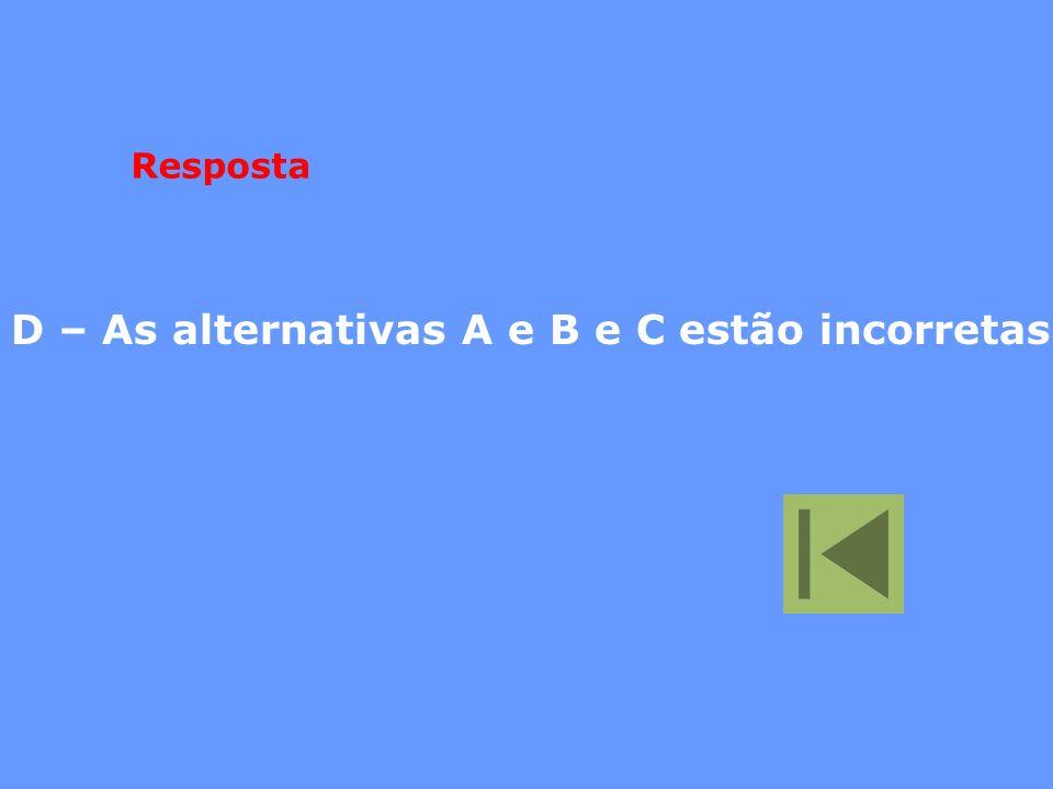 Resposta D – As alternativas A e B e C estão incorretas