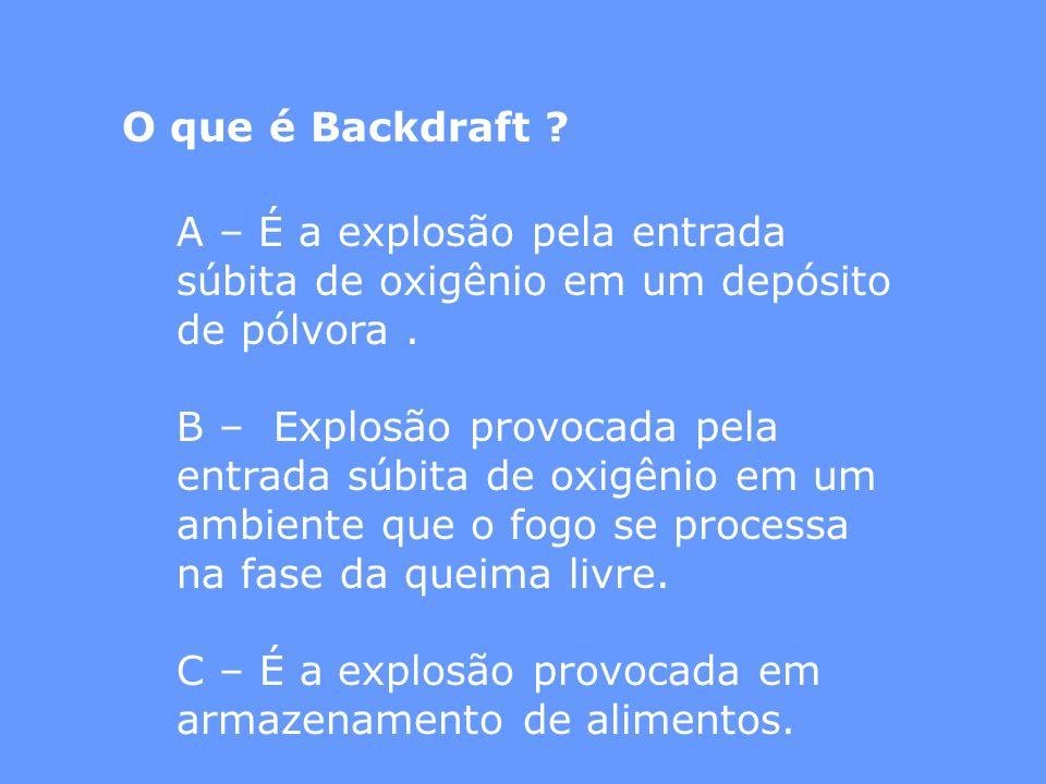 O que é Backdraft ? A – É a explosão pela entrada súbita de oxigênio em um depósito de pólvora. B – Explosão provocada pela entrada súbita de oxigênio