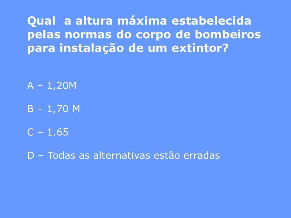 Qual a altura máxima estabelecida pelas normas do corpo de bombeiros para instalação de um extintor? A – 1,20M B – 1,70 M C – 1.65 D – Todas as altern