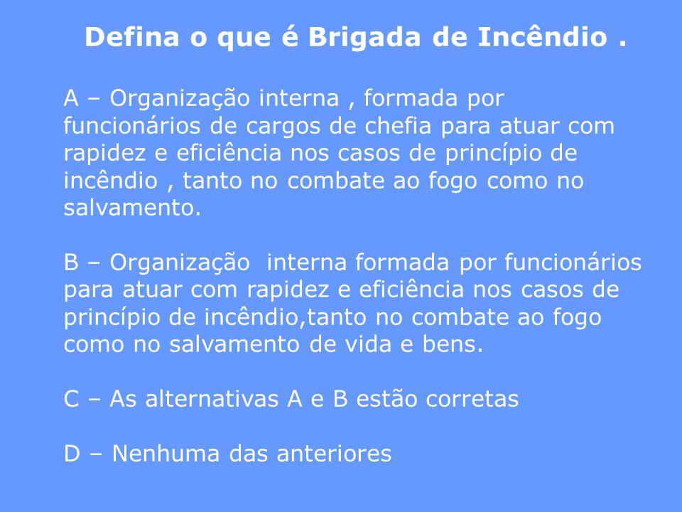 Defina o que é Brigada de Incêndio. A – Organização interna, formada por funcionários de cargos de chefia para atuar com rapidez e eficiência nos caso