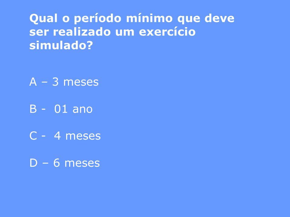 Qual o período mínimo que deve ser realizado um exercício simulado? A – 3 meses B - 01 ano C - 4 meses D – 6 meses