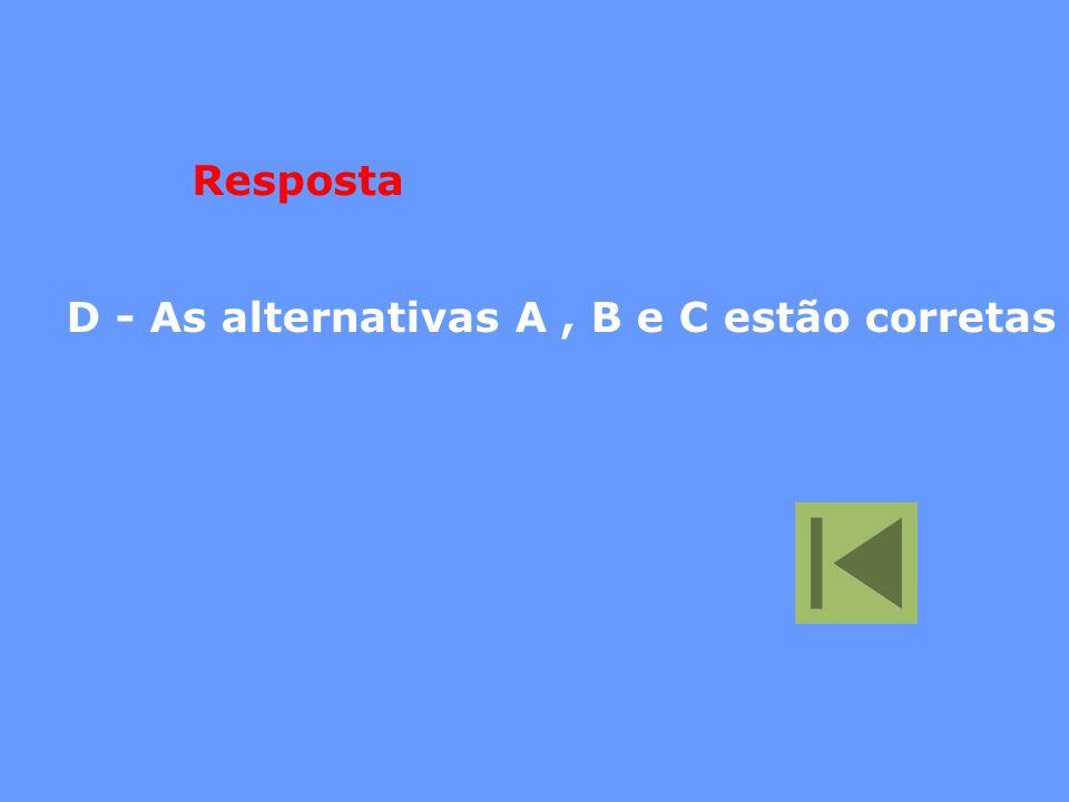 D - As alternativas A, B e C estão corretas Resposta