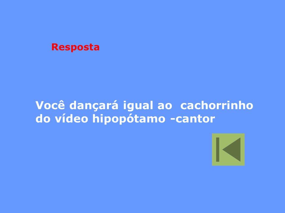 Você dançará igual ao cachorrinho do vídeo hipopótamo -cantor Resposta