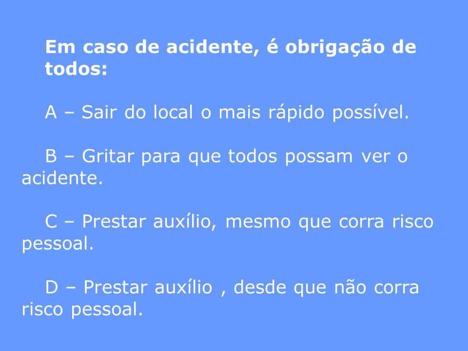 Em caso de acidente, é obrigação de todos: A – Sair do local o mais rápido possível. B – Gritar para que todos possam ver o acidente. C – Prestar auxí
