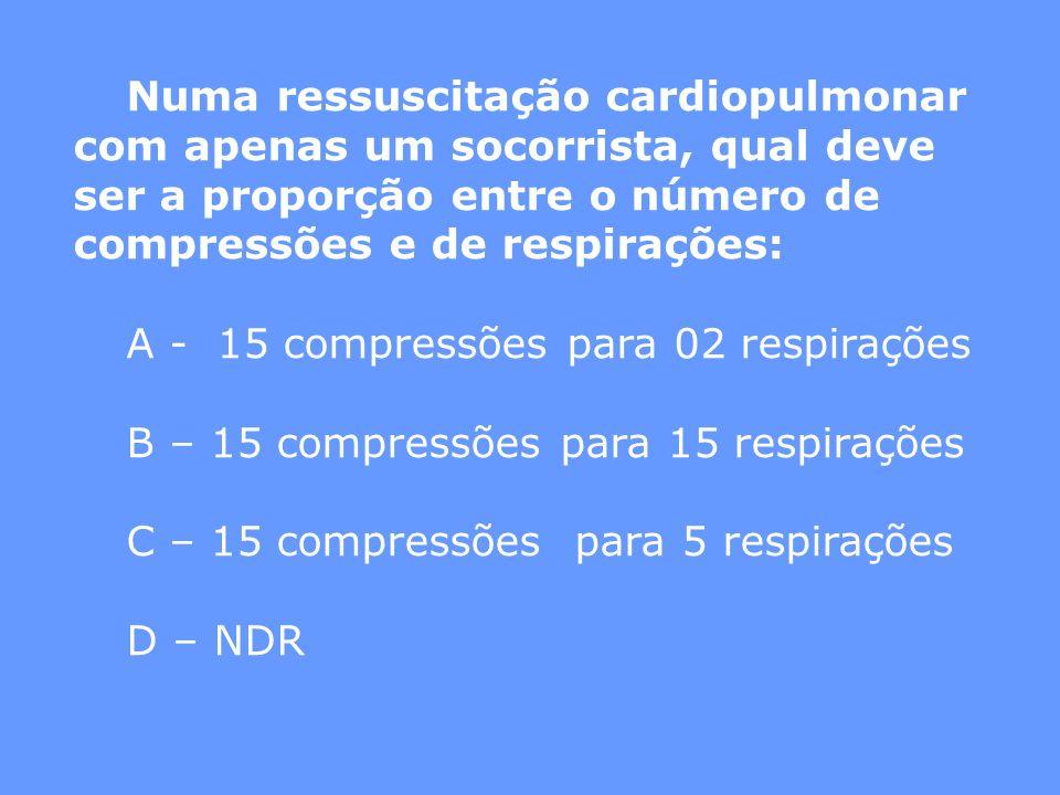 Numa ressuscitação cardiopulmonar com apenas um socorrista, qual deve ser a proporção entre o número de compressões e de respirações: A - 15 compressõ