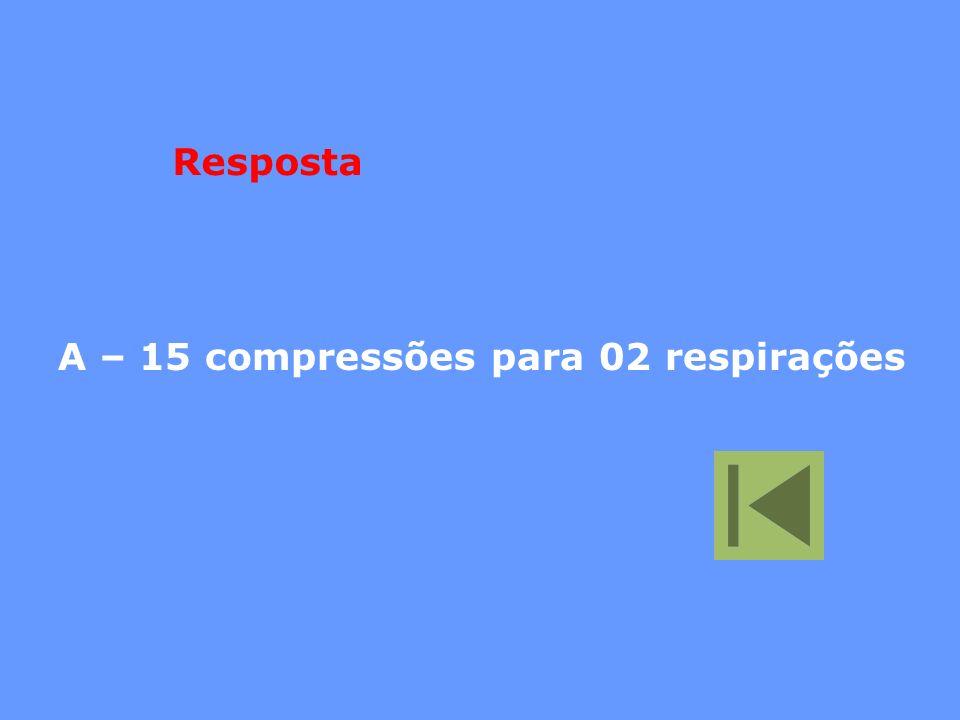 A – 15 compressões para 02 respirações Resposta
