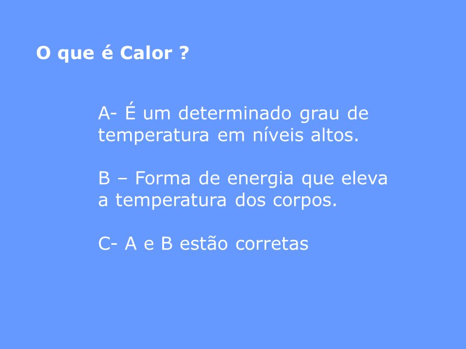O que é Calor ? A- É um determinado grau de temperatura em níveis altos. B – Forma de energia que eleva a temperatura dos corpos. C- A e B estão corre
