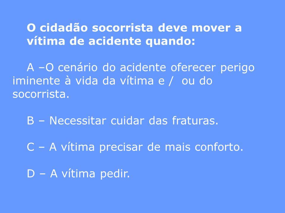 O cidadão socorrista deve mover a vítima de acidente quando: A –O cenário do acidente oferecer perigo iminente à vida da vítima e / ou do socorrista.
