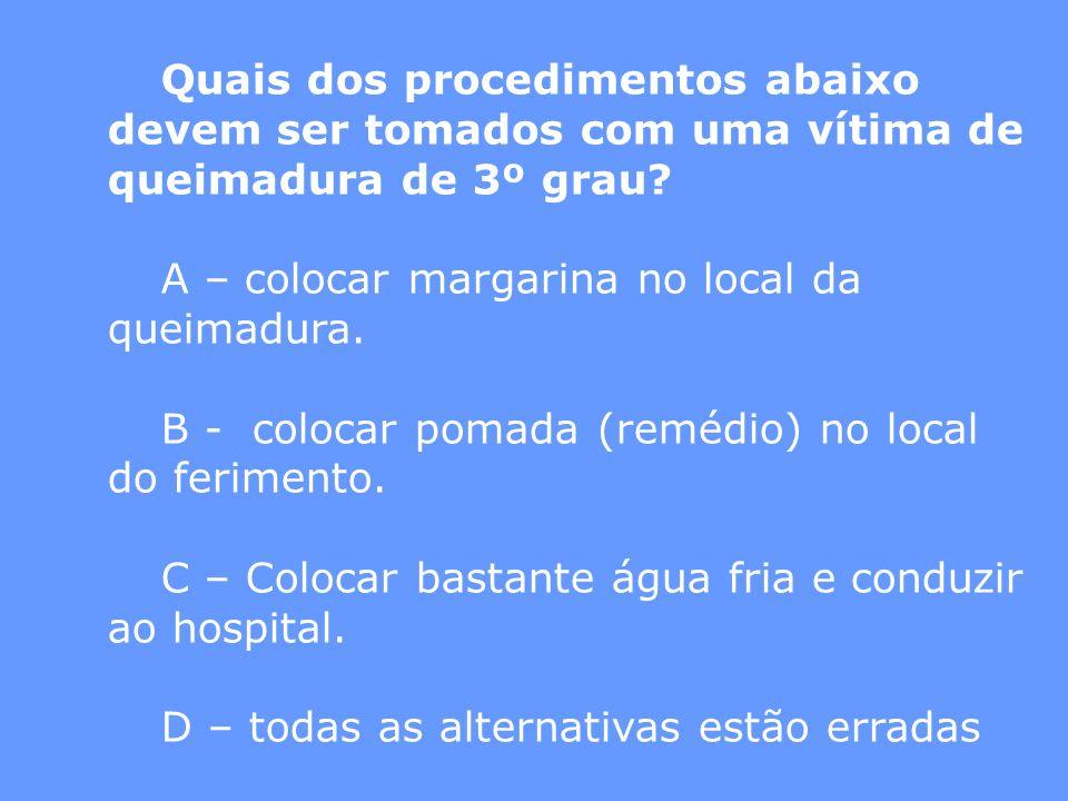Quais dos procedimentos abaixo devem ser tomados com uma vítima de queimadura de 3º grau? A – colocar margarina no local da queimadura. B - colocar po