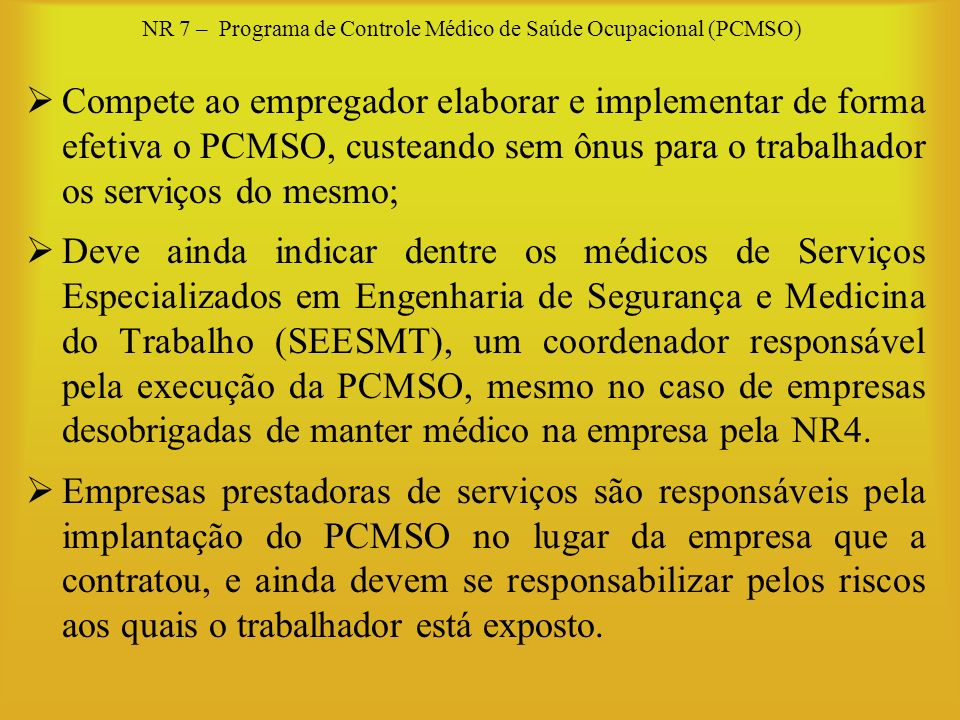NR 7 – Programa de Controle Médico de Saúde Ocupacional (PCMSO) Compete ao empregador elaborar e implementar de forma efetiva o PCMSO, custeando sem ô