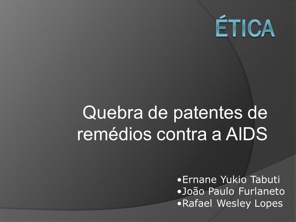 Quebra de patentes de remédios contra a AIDS Ernane Yukio Tabuti João Paulo Furlaneto Rafael Wesley Lopes
