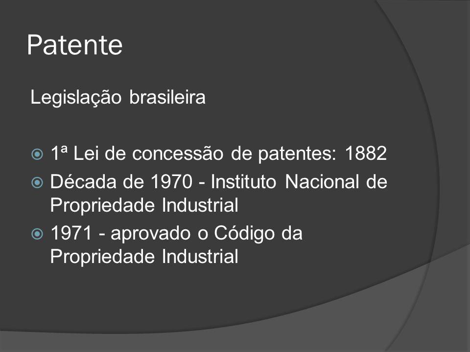 Patente Legislação brasileira 1ª Lei de concessão de patentes: 1882 Década de 1970 - Instituto Nacional de Propriedade Industrial 1971 - aprovado o Có