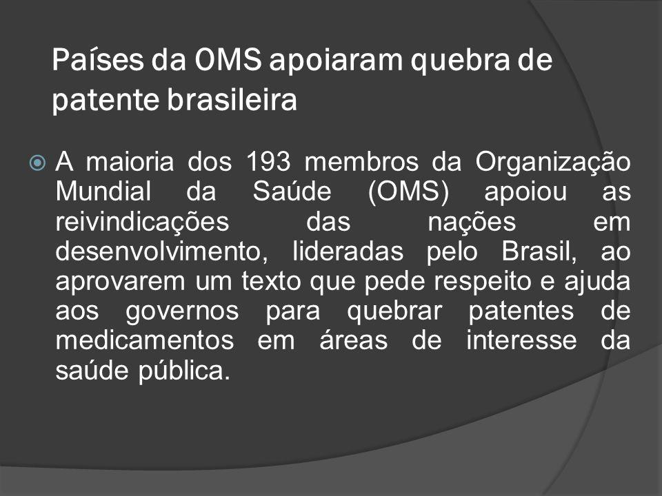 Países da OMS apoiaram quebra de patente brasileira A maioria dos 193 membros da Organização Mundial da Saúde (OMS) apoiou as reivindicações das naçõe