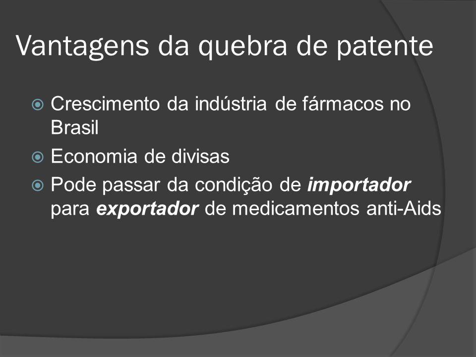 Vantagens da quebra de patente Crescimento da indústria de fármacos no Brasil Economia de divisas Pode passar da condição de importador para exportado