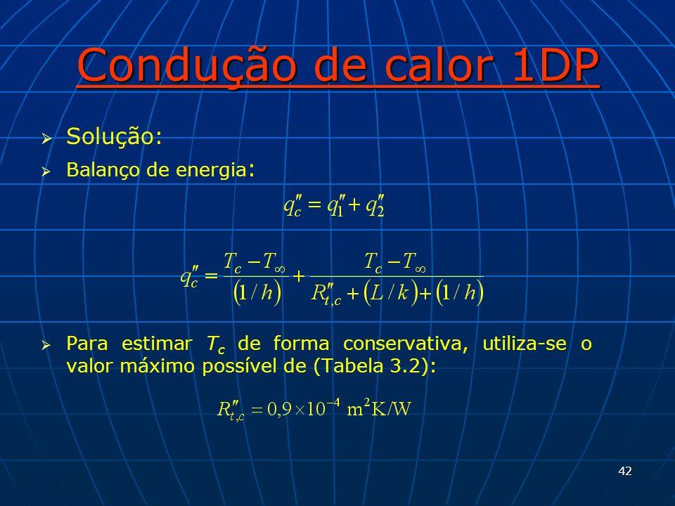 42 Condução de calor 1DP Solução: Balanço de energia : Para estimar T c de forma conservativa, utiliza-se o valor máximo possível de (Tabela 3.2):