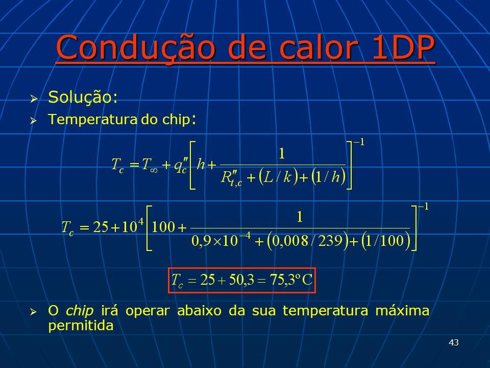 43 Condução de calor 1DP Solução: Temperatura do chip : O chip irá operar abaixo da sua temperatura máxima permitida