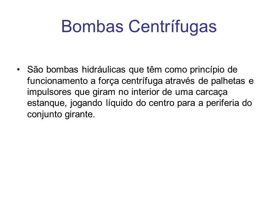 Bombas Centrífugas São bombas hidráulicas que têm como princípio de funcionamento a força centrífuga através de palhetas e impulsores que giram no int