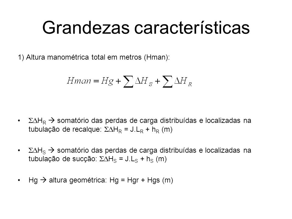 1) Altura manométrica total em metros (Hman): H R somatório das perdas de carga distribuídas e localizadas na tubulação de recalque: H R = J.L R + h R