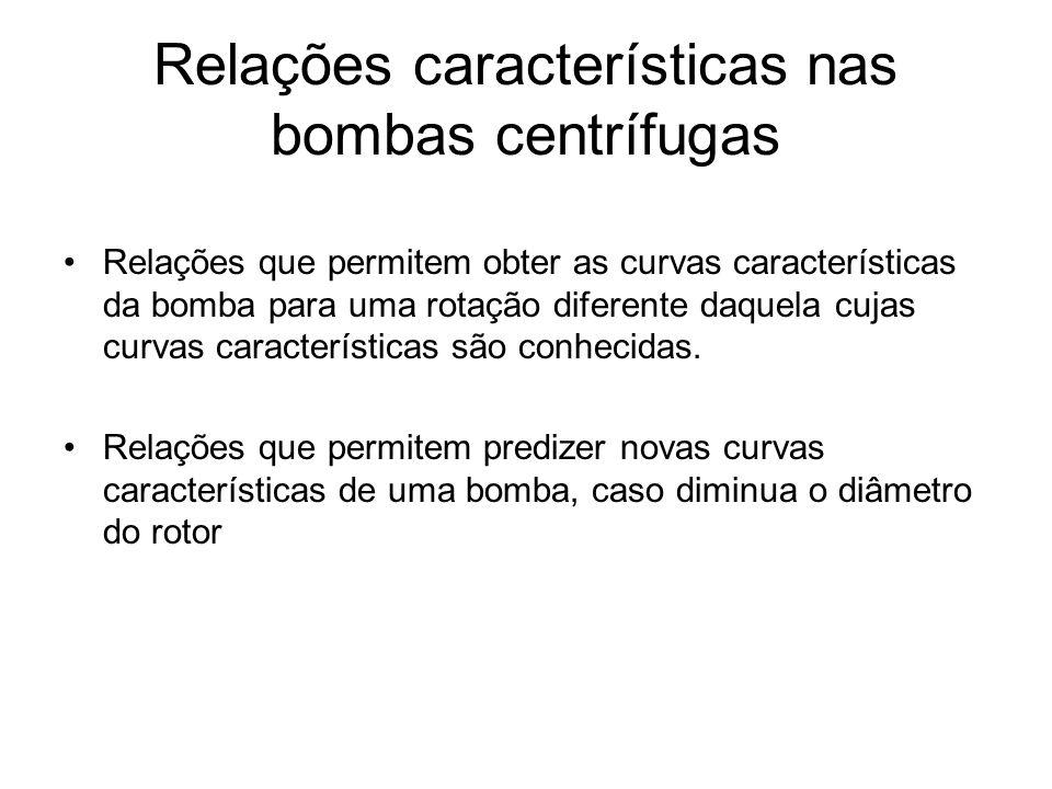 Relações características nas bombas centrífugas Relações que permitem obter as curvas características da bomba para uma rotação diferente daquela cuja