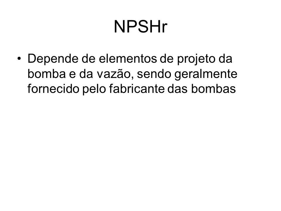 NPSHr Depende de elementos de projeto da bomba e da vazão, sendo geralmente fornecido pelo fabricante das bombas