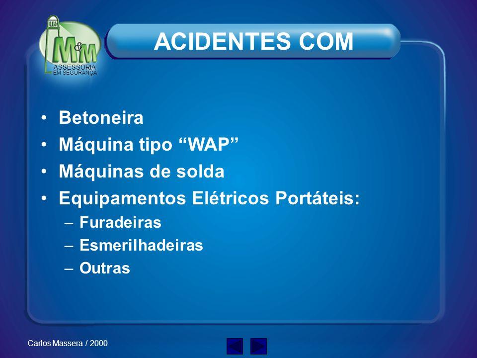 ASSESSORIA EM SEGURANÇA Carlos Massera / 2000 ACIDENTES COM Betoneira Máquina tipo WAP Máquinas de solda Equipamentos Elétricos Portáteis: –Furadeiras –Esmerilhadeiras –Outras