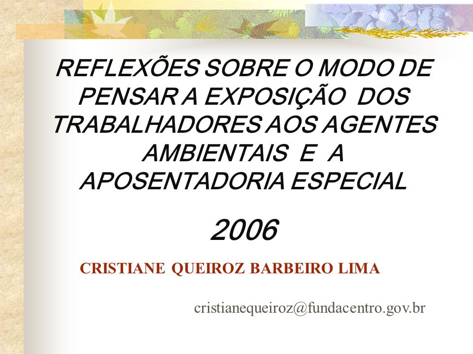 REFLEXÕES SOBRE O MODO DE PENSAR A EXPOSIÇÃO DOS TRABALHADORES AOS AGENTES AMBIENTAIS E A APOSENTADORIA ESPECIAL 2006 CRISTIANE QUEIROZ BARBEIRO LIMA