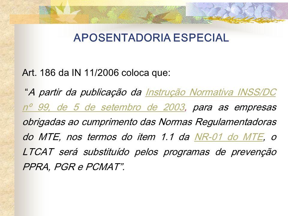 APOSENTADORIA ESPECIAL Art. 186 da IN 11/2006 coloca que: A partir da publicação da Instrução Normativa INSS/DC nº 99, de 5 de setembro de 2003, para
