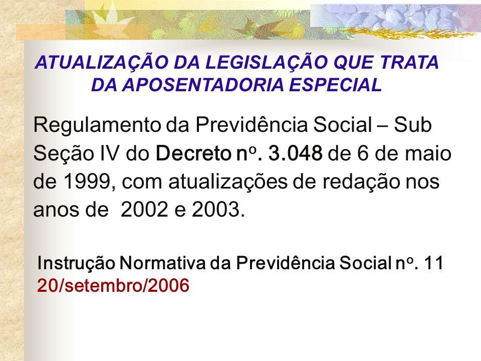 ATUALIZAÇÃO DA LEGISLAÇÃO QUE TRATA DA APOSENTADORIA ESPECIAL Regulamento da Previdência Social – Sub Seção IV do Decreto n o. 3.048 de 6 de maio de 1