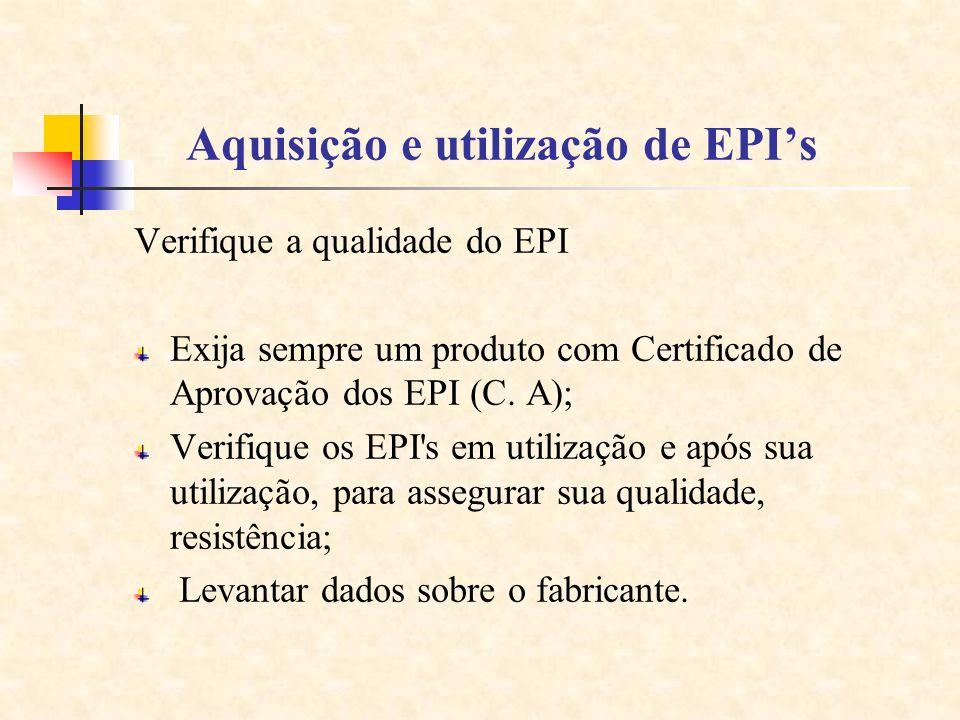 Aquisição e utilização de EPIs Verifique a qualidade do EPI Exija sempre um produto com Certificado de Aprovação dos EPI (C. A); Verifique os EPI's em
