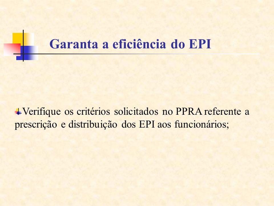 Garanta a eficiência do EPI Verifique os critérios solicitados no PPRA referente a prescrição e distribuição dos EPI aos funcionários;