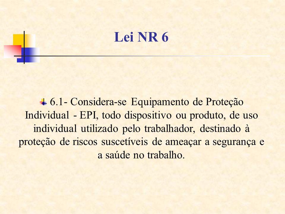 Lei NR 6 6.1- Considera-se Equipamento de Proteção Individual - EPI, todo dispositivo ou produto, de uso individual utilizado pelo trabalhador, destin