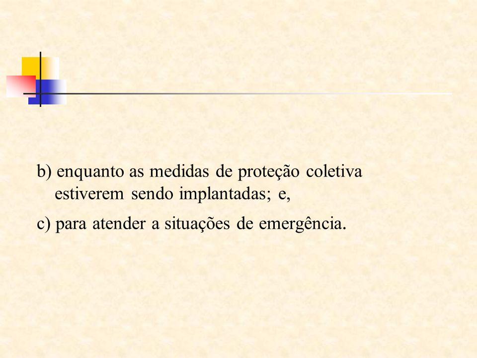 b) enquanto as medidas de proteção coletiva estiverem sendo implantadas; e, c) para atender a situações de emergência.