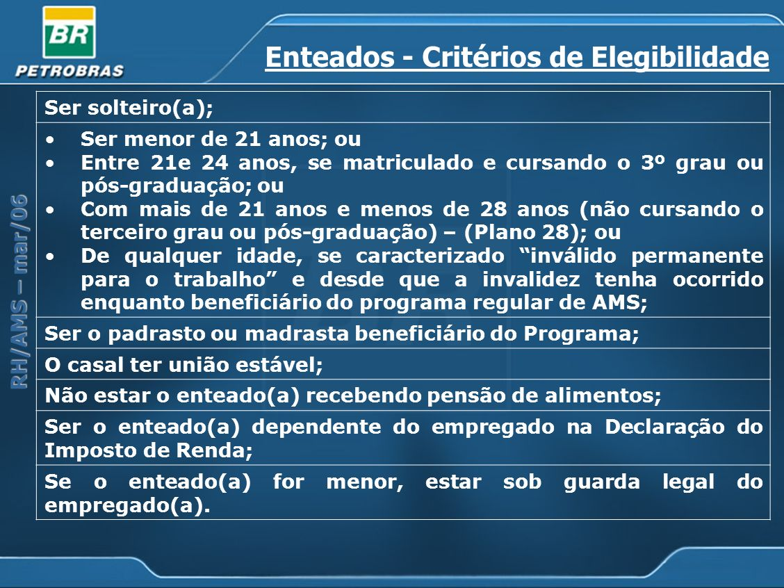 RH/AMS – mar/06 Enteados - Critérios de Elegibilidade Ser solteiro(a); Ser menor de 21 anos; ou Entre 21e 24 anos, se matriculado e cursando o 3º grau