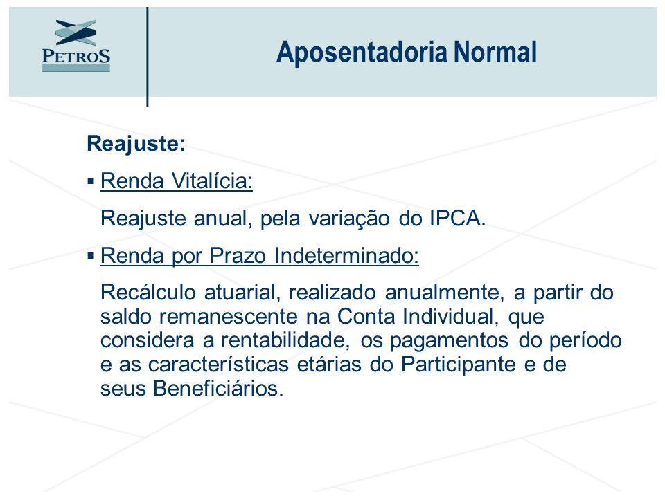 Aposentadoria Normal Reajuste: Renda Vitalícia: Reajuste anual, pela variação do IPCA. Renda por Prazo Indeterminado: Recálculo atuarial, realizado an