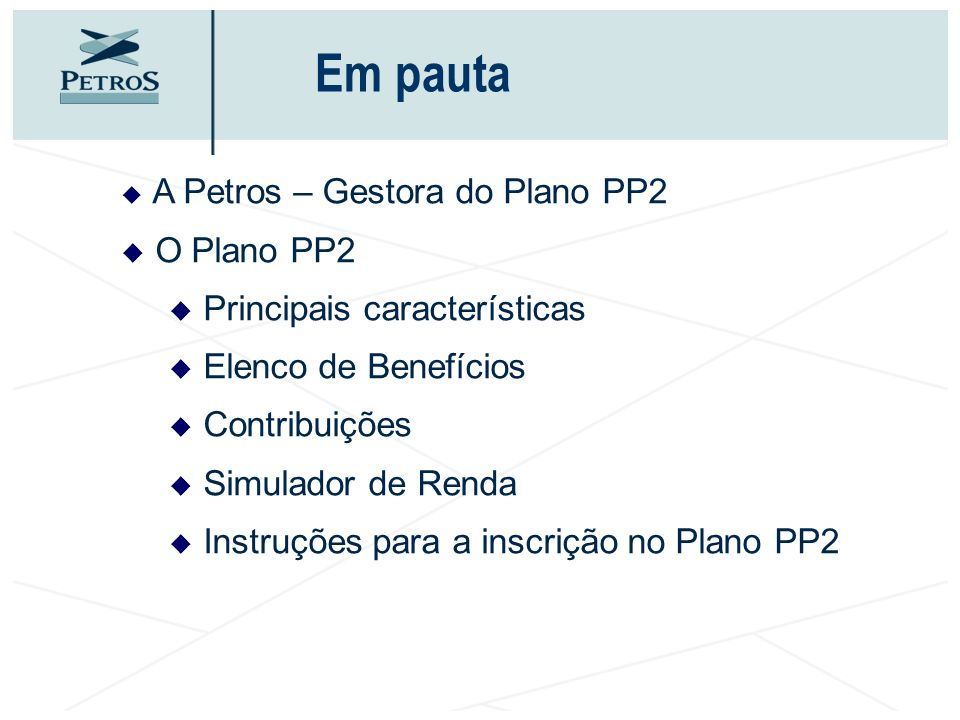 A Petros – Gestora do Plano PP2 O Plano PP2 Principais características Elenco de Benefícios Contribuições Simulador de Renda Instruções para a inscriç