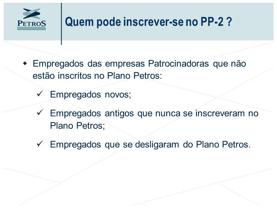 Quem pode inscrever-se no PP-2 ? wEmpregados das empresas Patrocinadoras que não estão inscritos no Plano Petros: ü Empregados novos; ü Empregados ant