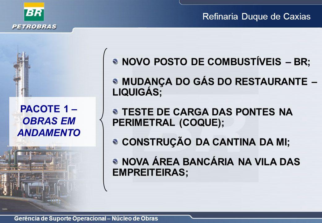 Gerência de Suporte Operacional – Núcleo de Obras Refinaria Duque de Caxias OBRAOBJETIVO REFORMA/ADAPTAÇÃO DO PRÉDIO DA RECEPÇÃO – CO; ATENDER NECESSIDADES DA GERÊNCIA DE COMUNICAÇÃO; REFORMA DO PRÉDIO DA SEGURANÇA PATRIMONIAL; ADEQUAR O PRÉDIO PARA ATENDER AS NECESSIDADES DA SP; REFORMA DAS GUARITAS;MELHORAR SEGURANÇA PATRIMONIAL; REFORMAS PORTARIAS 1,3,5,6,11,14,15,16 E 0; MELHORAR SEGURANÇA PATRIMONIAL; INFRAESTRUTURA PARA NOVA ÁREA BANCÁRIA; MELHORAR INFRAESTRUTURA; AMPLIAÇÃO DE PRÉDIO DO IE;ATENDER AS NECESSIDADES DA GERÊNCIA.