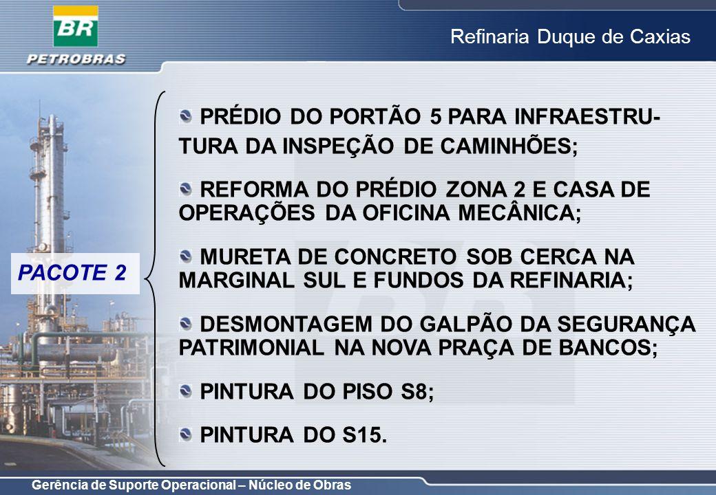 Gerência de Suporte Operacional – Núcleo de Obras Refinaria Duque de Caxias PACOTE 3 REFORMA DOS ARMAZÉNS SU; REFORMA DO SESEB (RH, SP, ARQUIVO CENTRAL); NOVO PRÉDIO DA RECEPÇÃO; REFORMA/ADAPTAÇÃO DO PRÉDIO DA RECEPÇÃO – CO; REFORMA DO PRÉDIO DA SEGURANÇA PATRIMONIAL; REFORMA DAS GUARITAS; REFORMA DAS PORTARIAS 1,3,5,6,11,14,15,16 e 0; REFORMA E AMPLIAÇÃO DOS ESTACIONAMENTOS DOS FUNCIONÁRIOS E VISITANTES; INFRA-ESTRUTURA PARA NOVA ÁREA BANCÁRIA.