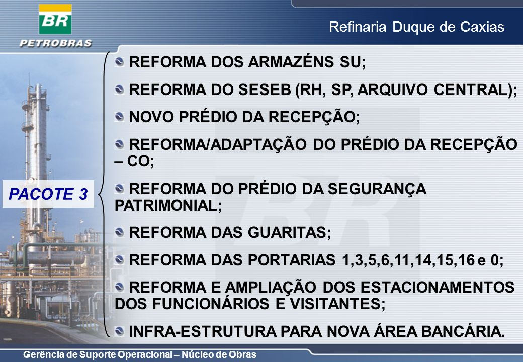 Gerência de Suporte Operacional – Núcleo de Obras Refinaria Duque de Caxias OBJETIVO: ATENDER NECESSIDADE DE INFRAESTRUTURA PARA A PARADA DO DILUBÃO; COORDENAÇÃO: LUIZ CARLOS RIBEIRO; PROJETO CONCEITUAL: CONCLUÍDO; PROJETO BÁSICO: CONCLUÍDO; PROJETO DETALHADO: NÃO APLICÁVEL; REFORMA DO PRÉDIO ZONA 2 E CASA DE OPERAÇÕES DA OFICINA MECÂNICA PACOTE 2