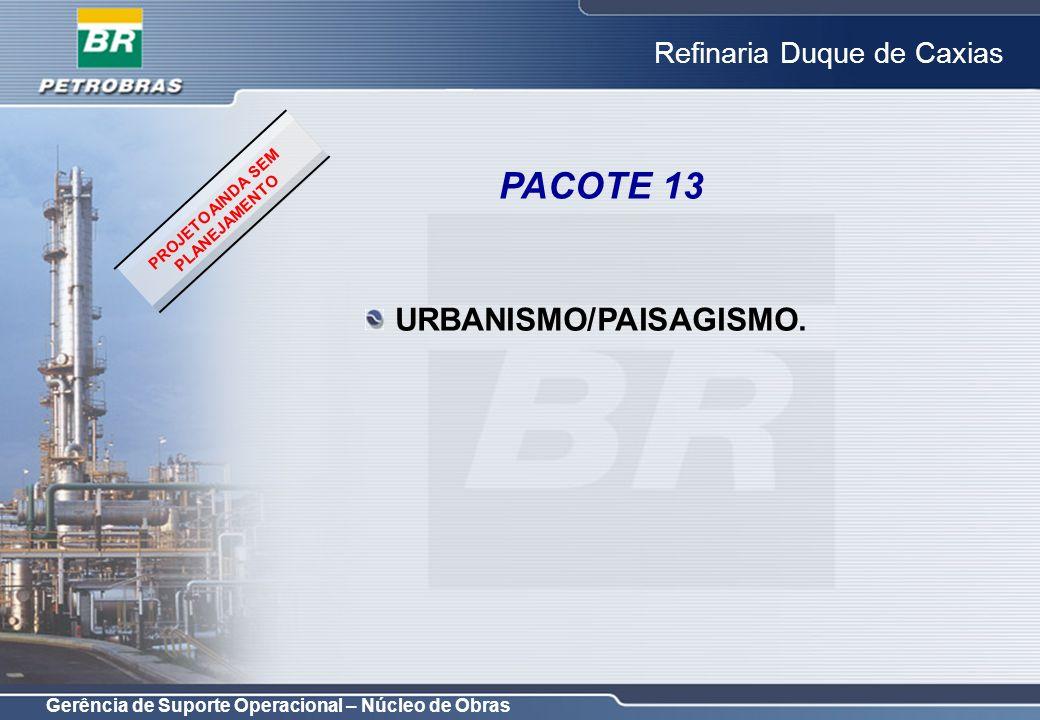 Gerência de Suporte Operacional – Núcleo de Obras Refinaria Duque de Caxias URBANISMO/PAISAGISMO. PACOTE 13 PROJETO AINDA SEM PLANEJAMENTO