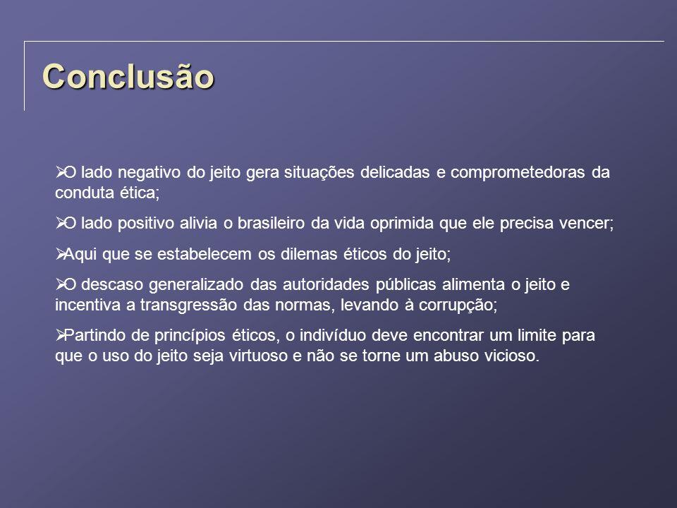 Conclusão O lado negativo do jeito gera situações delicadas e comprometedoras da conduta ética; O lado positivo alivia o brasileiro da vida oprimida q