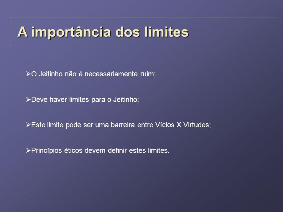 A importância dos limites O Jeitinho não é necessariamente ruim; Deve haver limites para o Jeitinho; Este limite pode ser uma barreira entre Vícios X