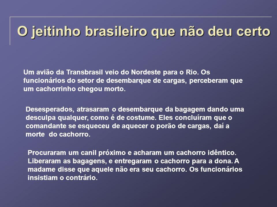 O jeitinho brasileiro que não deu certo Um avião da Transbrasil veio do Nordeste para o Rio. Os funcionários do setor de desembarque de cargas, perceb