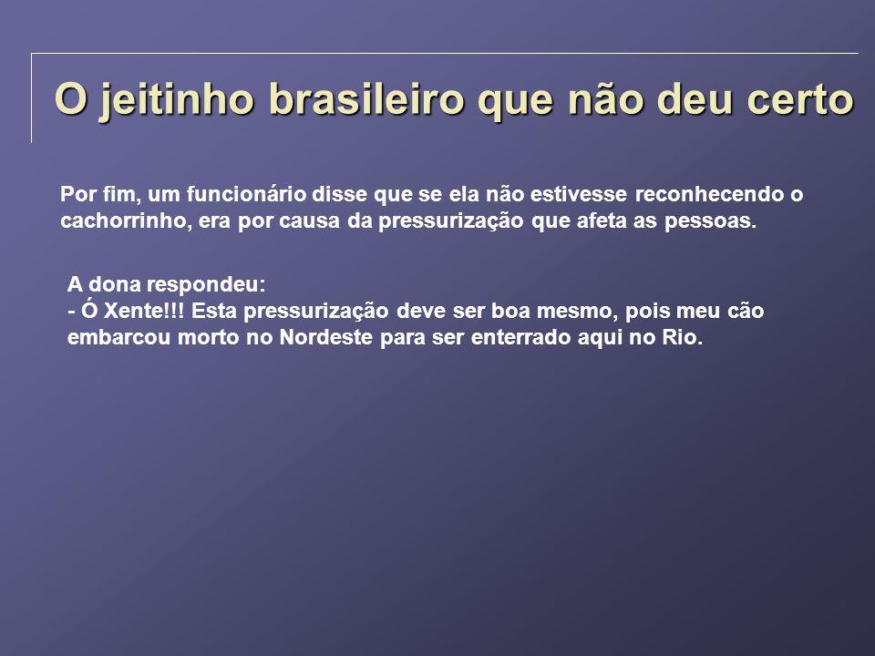 O jeitinho brasileiro que não deu certo Por fim, um funcionário disse que se ela não estivesse reconhecendo o cachorrinho, era por causa da pressuriza